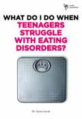 WHAT TO DO WHEN TEENAGERS STRUGGLE WITH EATING DISORDERS